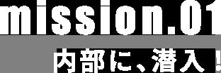 mission.01 内部に、潜入!