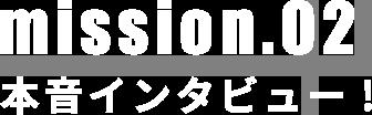 mission.02 本音インタビュー!