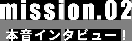 mission02 本音インタビュー